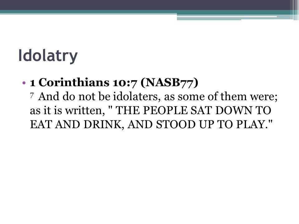 Idolatry 1 Corinthians 10:7 (NASB77) 7 And do not be idolaters, as some of them were; as it is written,