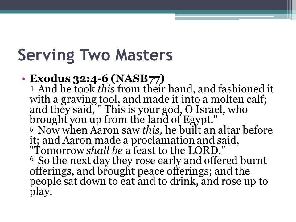 Serving Two Masters Exodus 32:4-6 (NASB77) 4 And he took this from their hand, and fashioned it with a graving tool, and made it into a molten calf; and they said, This is your god, O Israel, who brought you up from the land of Egypt. 5 Now when Aaron saw this, he built an altar before it; and Aaron made a proclamation and said, Tomorrow shall be a feast to the LORD. 6 So the next day they rose early and offered burnt offerings, and brought peace offerings; and the people sat down to eat and to drink, and rose up to play.