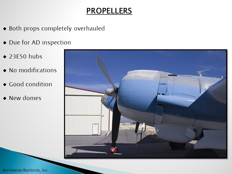 PROPELLERS ◆ Both props completely overhauled ◆ Due for AD inspection ◆ 23E50 hubs ◆ No modifications ◆ Good condition ◆ New domes Worldwide Warbirds, Inc.