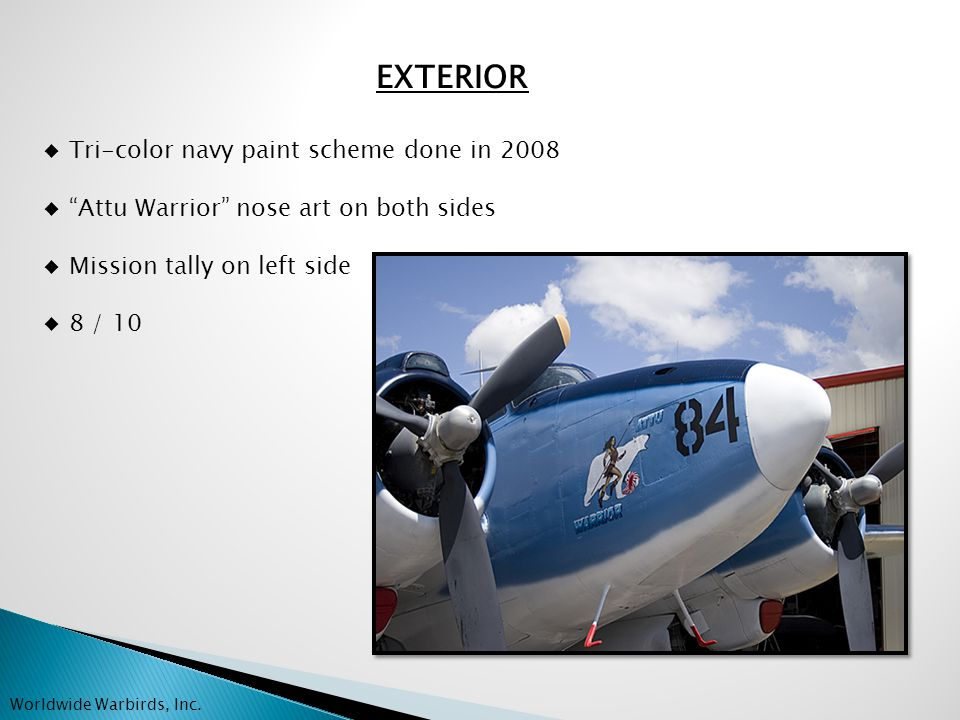 EXTERIOR ◆ Tri-color navy paint scheme done in 2008 ◆ Attu Warrior nose art on both sides ◆ Mission tally on left side ◆ 8 / 10 Worldwide Warbirds, Inc.