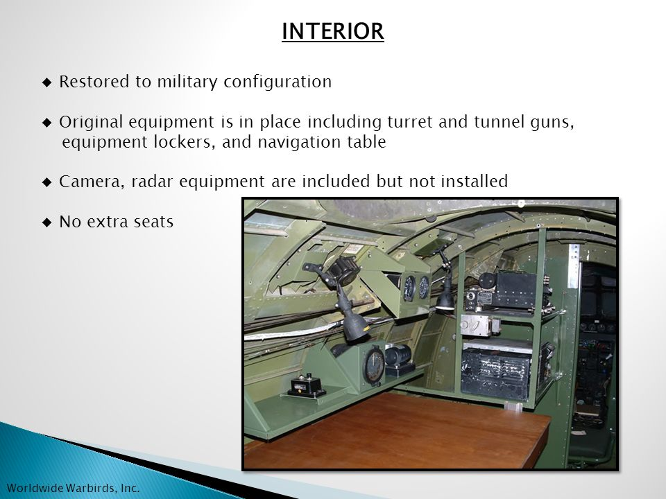 INTERIOR ◆ Restored to military configuration ◆ Original equipment is in place including turret and tunnel guns, equipment lockers, and navigation table ◆ Camera, radar equipment are included but not installed ◆ No extra seats Worldwide Warbirds, Inc.