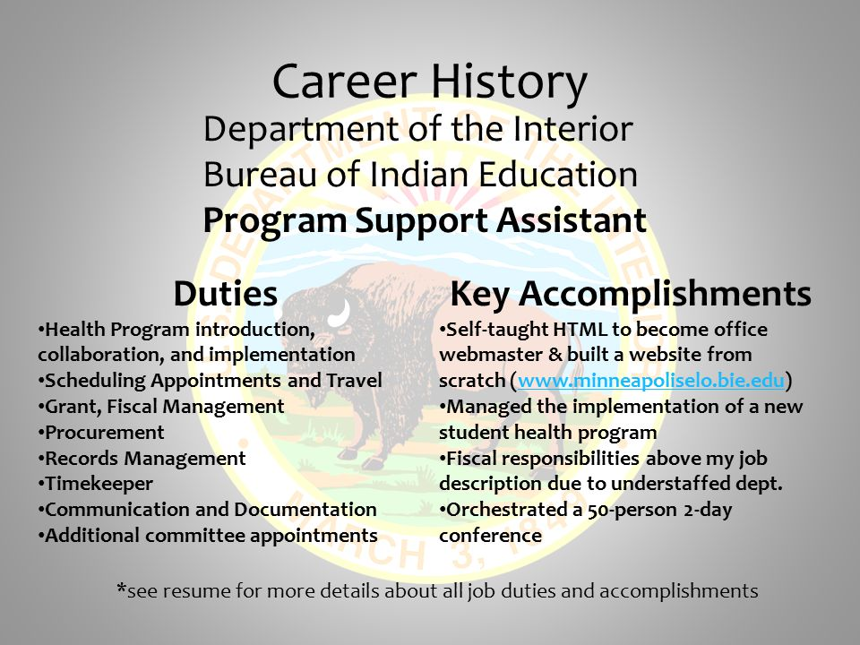 Career History Department of the Interior Bureau of Indian Education Program Support Assistant Duties Health Program introduction, collaboration, and implementation Scheduling Appointments and Travel Grant, Fiscal Management Procurement Records Management Timekeeper Communication and Documentation Additional committee appointments Key Accomplishments Self-taught HTML to become office webmaster & built a website from scratch (www.minneapoliselo.bie.edu)www.minneapoliselo.bie.edu Managed the implementation of a new student health program Fiscal responsibilities above my job description due to understaffed dept.