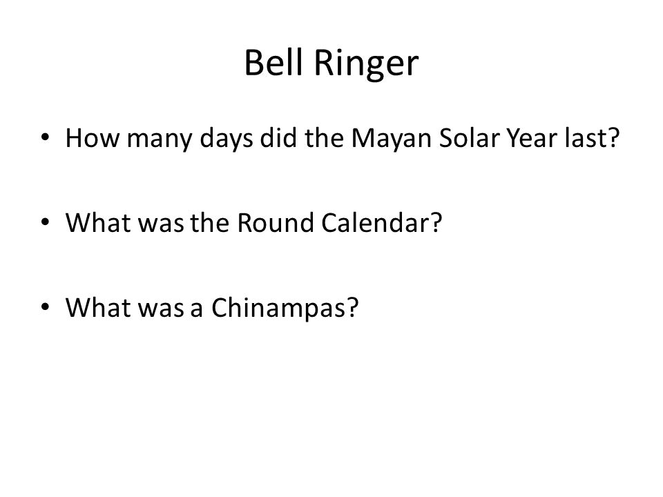 Bell Ringer How many days did the Mayan Solar Year last.
