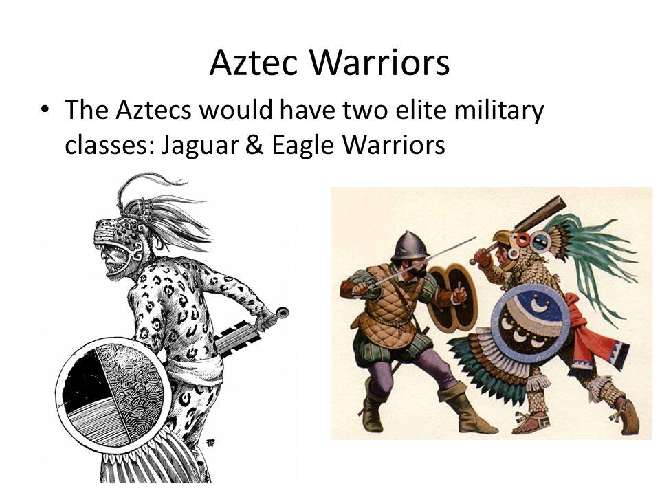 Aztec Warriors The Aztecs would have two elite military classes: Jaguar & Eagle Warriors