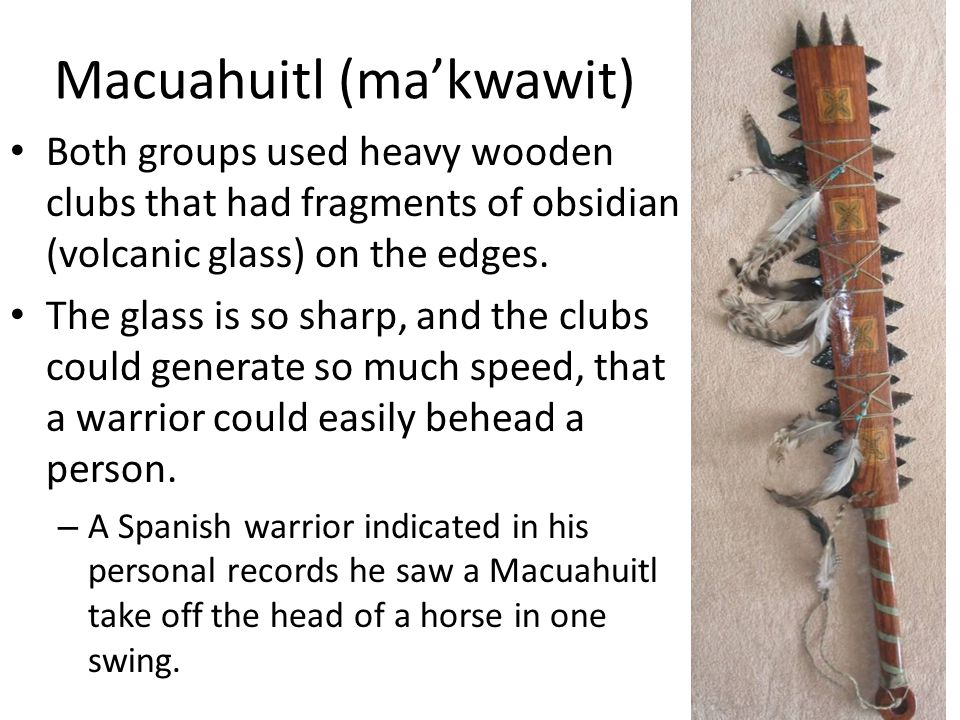 Macuahuitl (ma'kwawit) Both groups used heavy wooden clubs that had fragments of obsidian (volcanic glass) on the edges.