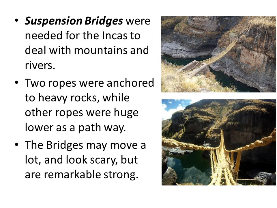 Suspension Bridges were needed for the Incas to deal with mountains and rivers.