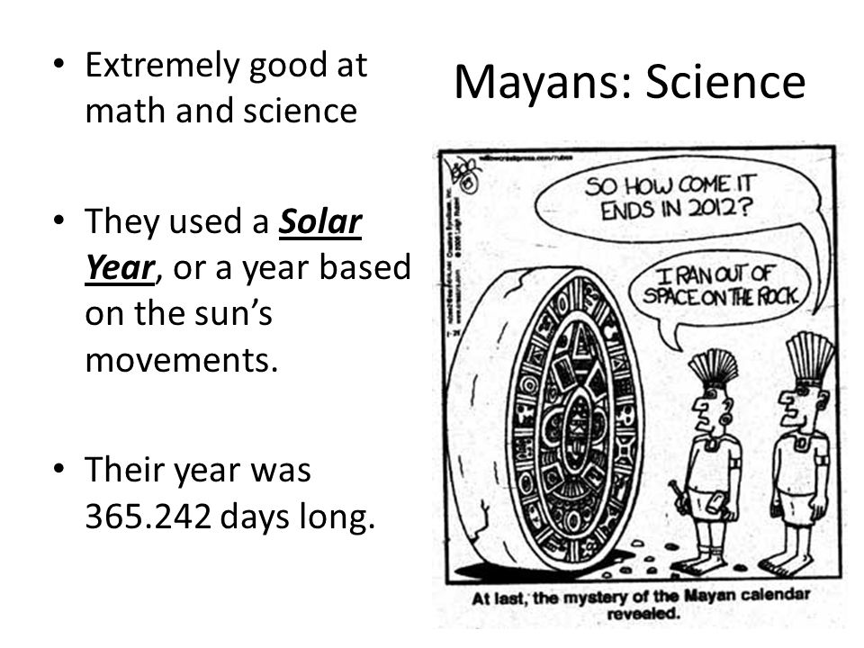 Mayans: Science Extremely good at math and science They used a Solar Year, or a year based on the sun's movements.