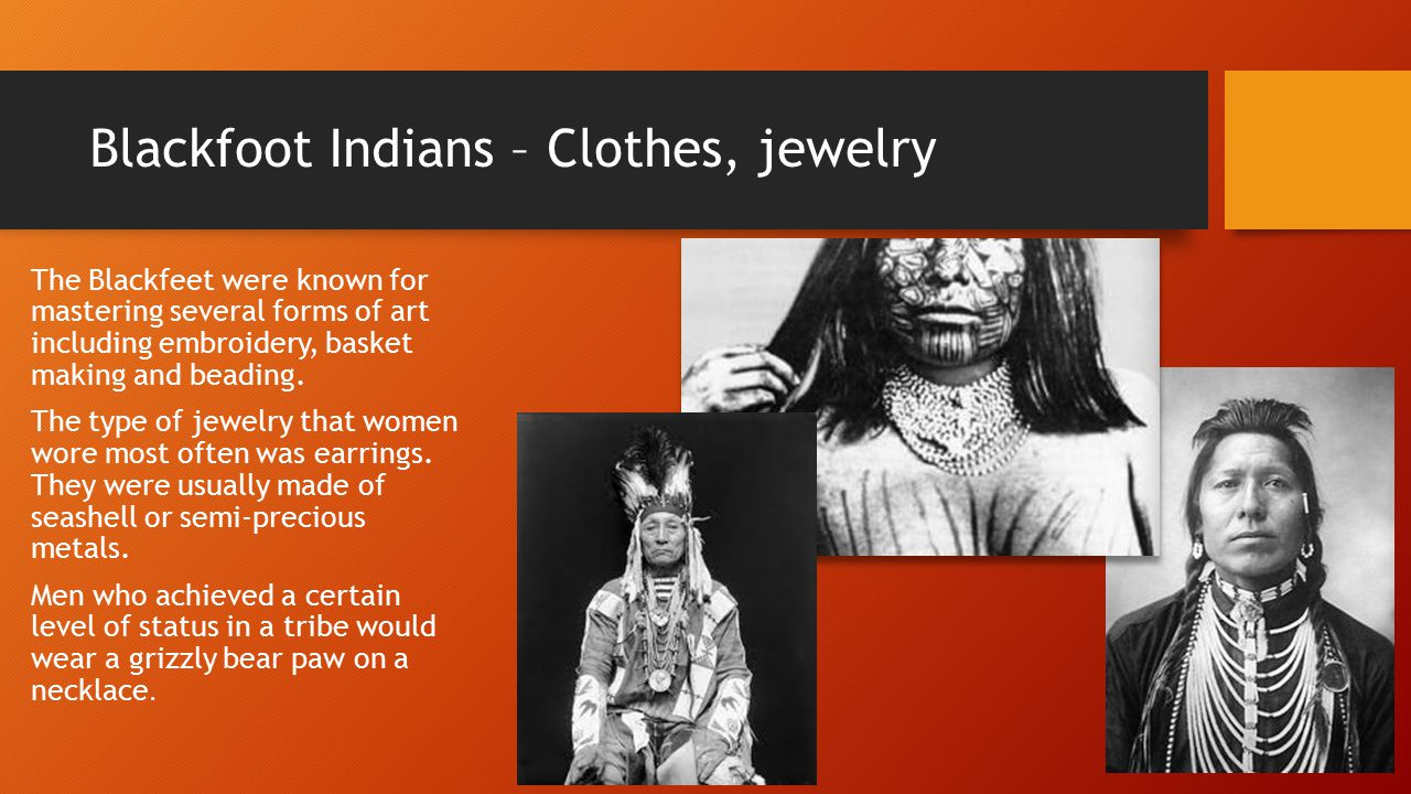 Blackfoot Indians – Clothes, jewelry The Blackfeet were known for mastering several forms of art including embroidery, basket making and beading.