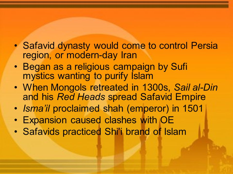 Safavid dynasty would come to control Persia region, or modern-day Iran Began as a religious campaign by Sufi mystics wanting to purify Islam When Mongols retreated in 1300s, Sail al-Din and his Red Heads spread Safavid Empire Isma'il proclaimed shah (emperor) in 1501 Expansion caused clashes with OE Safavids practiced Shi'i brand of Islam