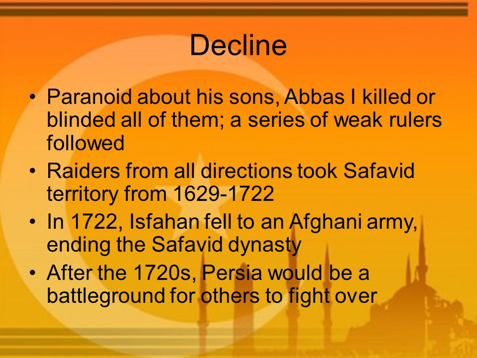 Decline Paranoid about his sons, Abbas I killed or blinded all of them; a series of weak rulers followed Raiders from all directions took Safavid territory from 1629-1722 In 1722, Isfahan fell to an Afghani army, ending the Safavid dynasty After the 1720s, Persia would be a battleground for others to fight over