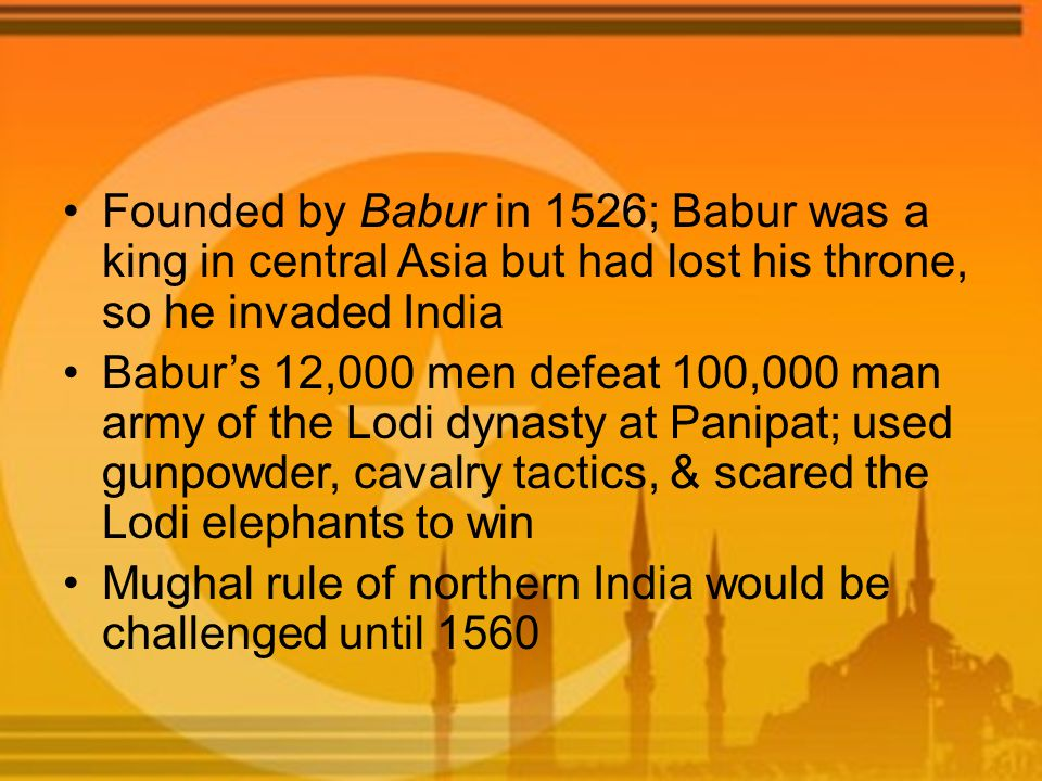 Founded by Babur in 1526; Babur was a king in central Asia but had lost his throne, so he invaded India Babur's 12,000 men defeat 100,000 man army of the Lodi dynasty at Panipat; used gunpowder, cavalry tactics, & scared the Lodi elephants to win Mughal rule of northern India would be challenged until 1560