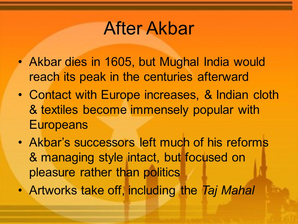 After Akbar Akbar dies in 1605, but Mughal India would reach its peak in the centuries afterward Contact with Europe increases, & Indian cloth & textiles become immensely popular with Europeans Akbar's successors left much of his reforms & managing style intact, but focused on pleasure rather than politics Artworks take off, including the Taj Mahal