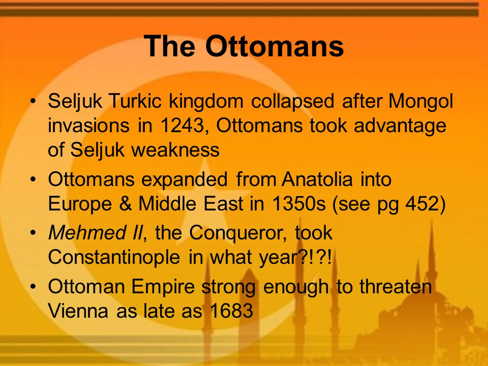 The Ottomans Seljuk Turkic kingdom collapsed after Mongol invasions in 1243, Ottomans took advantage of Seljuk weakness Ottomans expanded from Anatolia into Europe & Middle East in 1350s (see pg 452) Mehmed II, the Conqueror, took Constantinople in what year?!?.