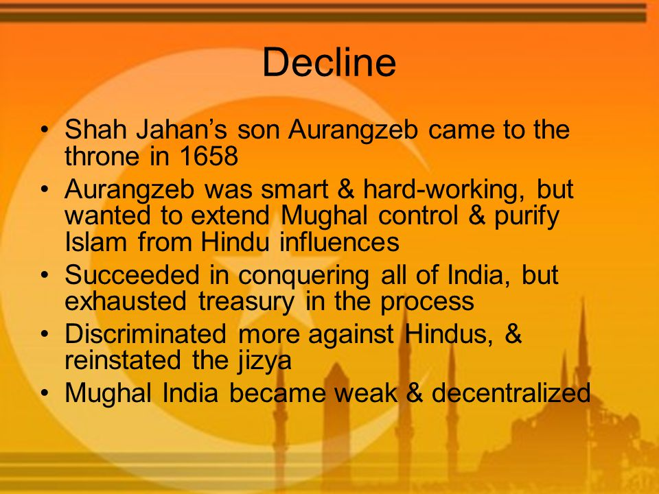 Decline Shah Jahan's son Aurangzeb came to the throne in 1658 Aurangzeb was smart & hard-working, but wanted to extend Mughal control & purify Islam f