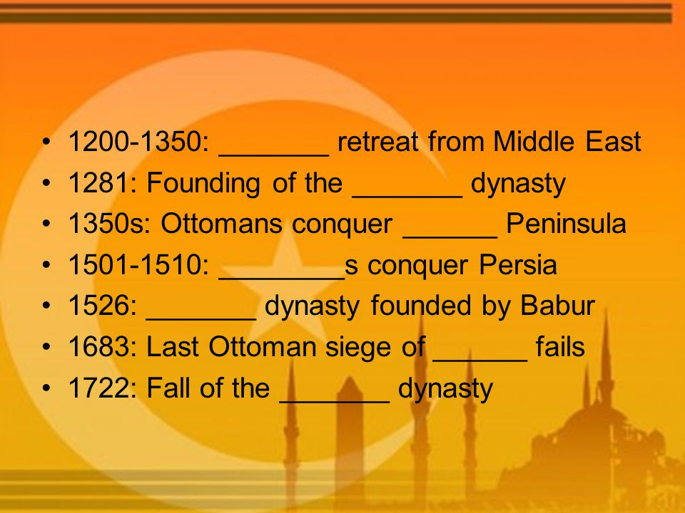 1200-1350: _______ retreat from Middle East 1281: Founding of the _______ dynasty 1350s: Ottomans conquer ______ Peninsula 1501-1510: ________s conque