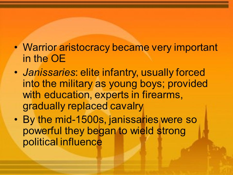 Warrior aristocracy became very important in the OE Janissaries: elite infantry, usually forced into the military as young boys; provided with educati