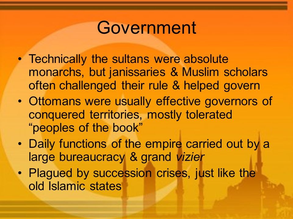 Government Technically the sultans were absolute monarchs, but janissaries & Muslim scholars often challenged their rule & helped govern Ottomans were