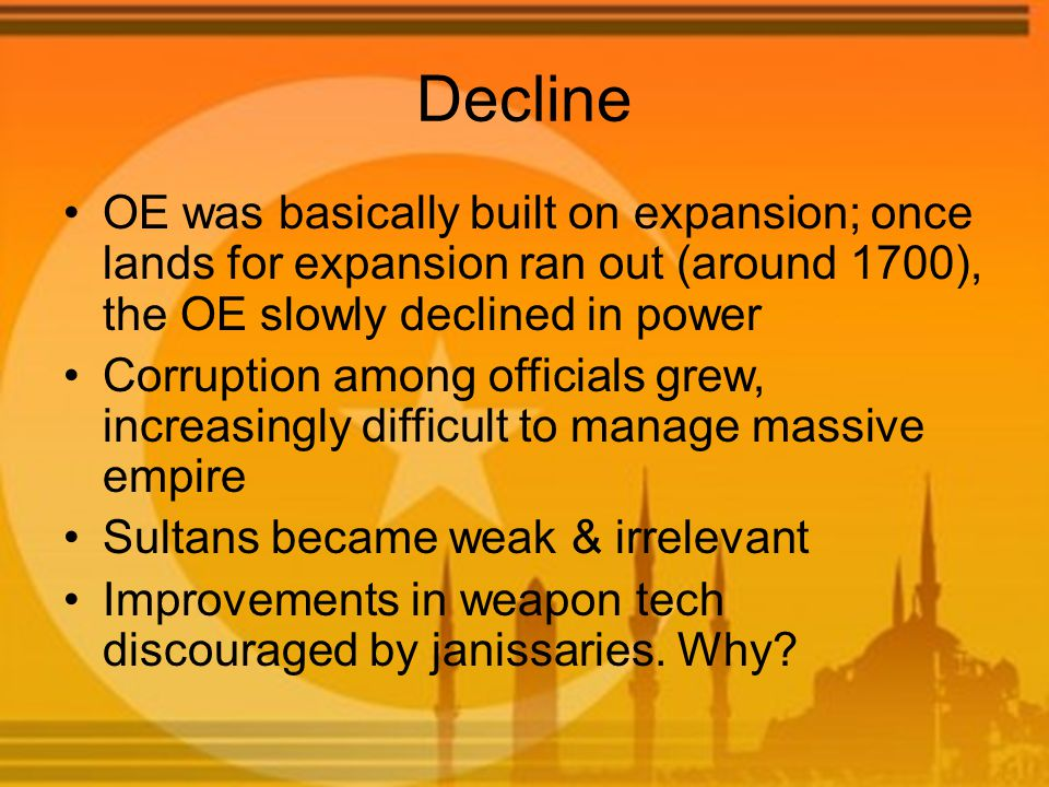 Decline OE was basically built on expansion; once lands for expansion ran out (around 1700), the OE slowly declined in power Corruption among officials grew, increasingly difficult to manage massive empire Sultans became weak & irrelevant Improvements in weapon tech discouraged by janissaries.