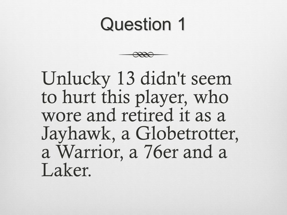 Question 1 Unlucky 13 didn t seem to hurt this player, who wore and retired it as a Jayhawk, a Globetrotter, a Warrior, a 76er and a Laker.