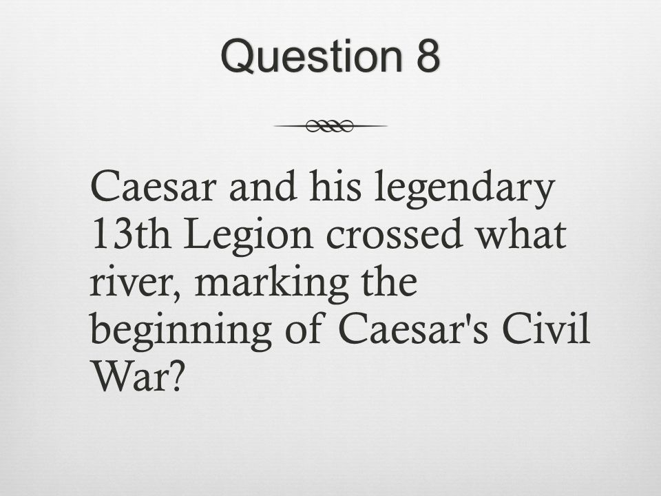 Question 8Question 8 Caesar and his legendary 13th Legion crossed what river, marking the beginning of Caesar s Civil War