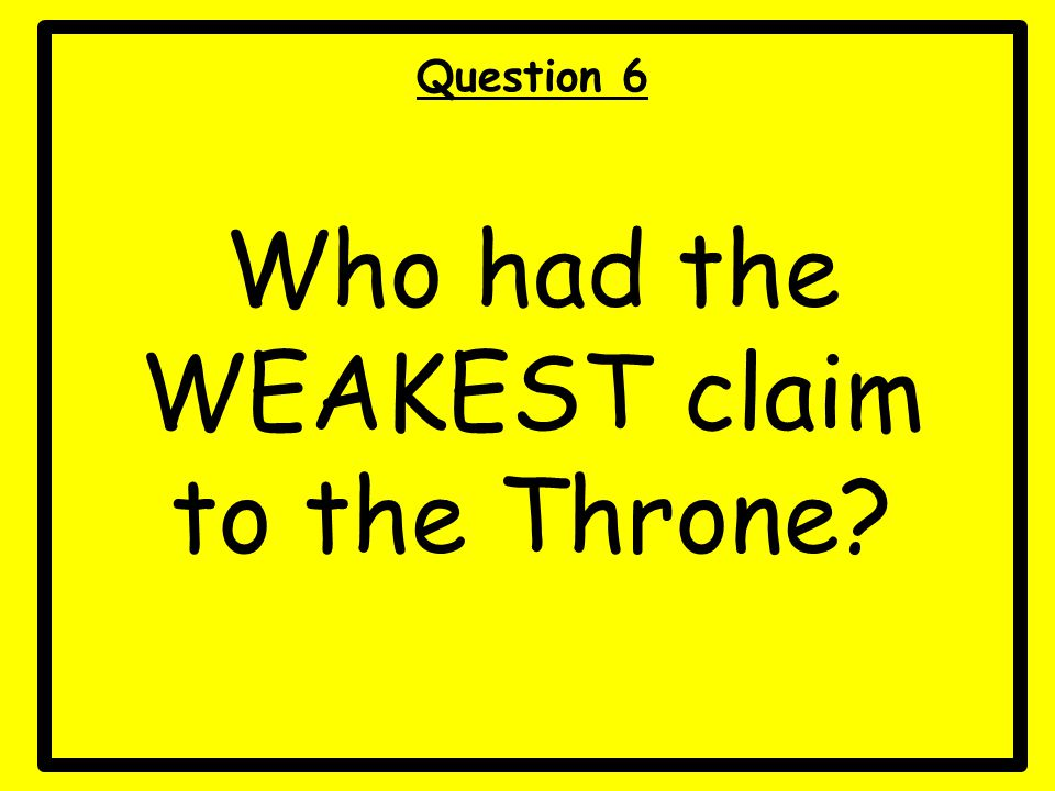 Question 6 Who had the WEAKEST claim to the Throne?