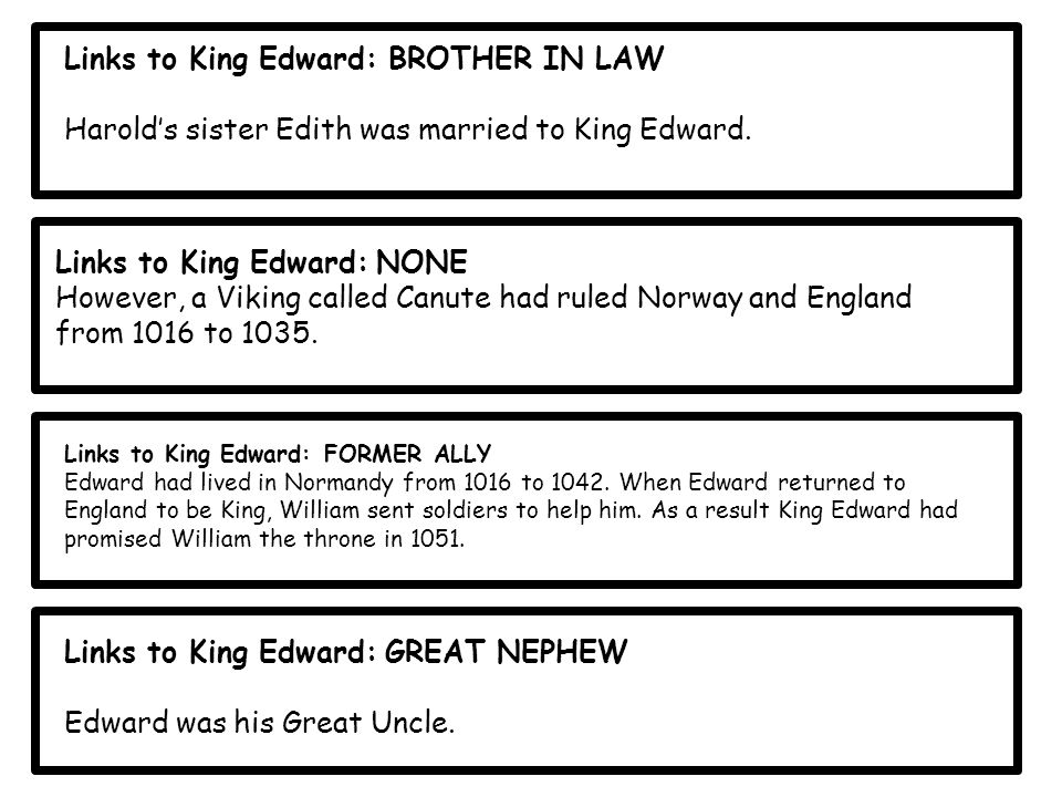 Links to King Edward: BROTHER IN LAW Harold's sister Edith was married to King Edward.