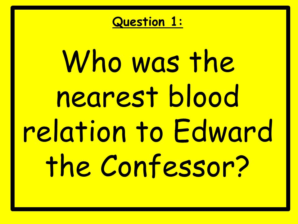 Question 1: Who was the nearest blood relation to Edward the Confessor?