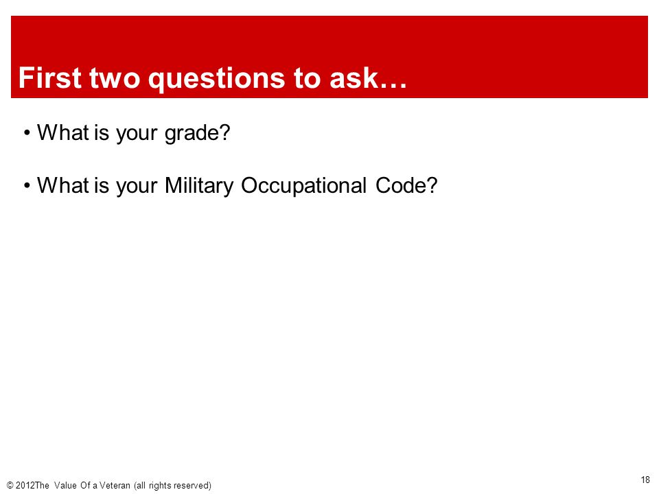 First two questions to ask… What is your grade. What is your Military Occupational Code.