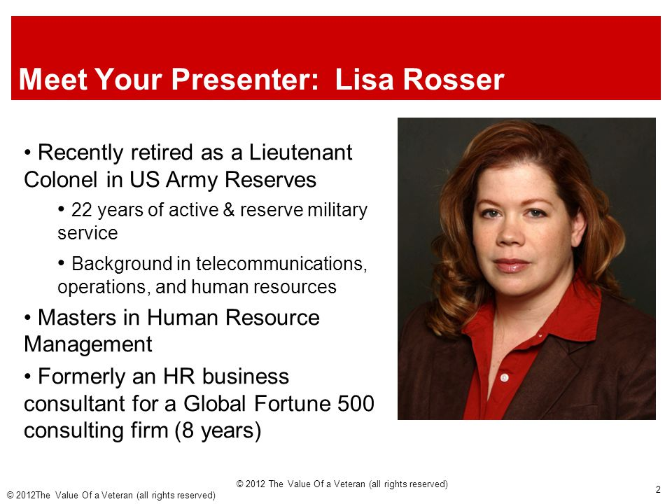 Meet Your Presenter: Lisa Rosser Recently retired as a Lieutenant Colonel in US Army Reserves 22 years of active & reserve military service Background in telecommunications, operations, and human resources Masters in Human Resource Management Formerly an HR business consultant for a Global Fortune 500 consulting firm (8 years) © 2012 The Value Of a Veteran (all rights reserved) 2