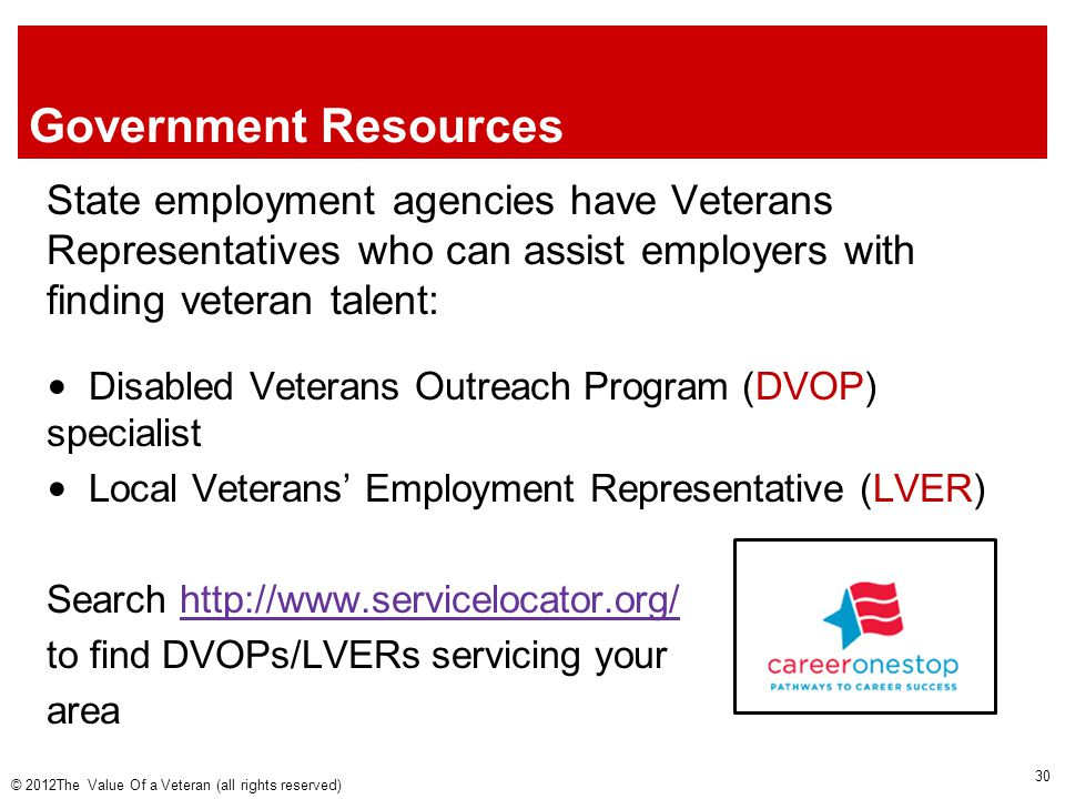 Government Resources State employment agencies have Veterans Representatives who can assist employers with finding veteran talent: Disabled Veterans Outreach Program (DVOP) specialist Local Veterans' Employment Representative (LVER) Search http://www.servicelocator.org/http://www.servicelocator.org/ to find DVOPs/LVERs servicing your area © 2012The Value Of a Veteran (all rights reserved) 30