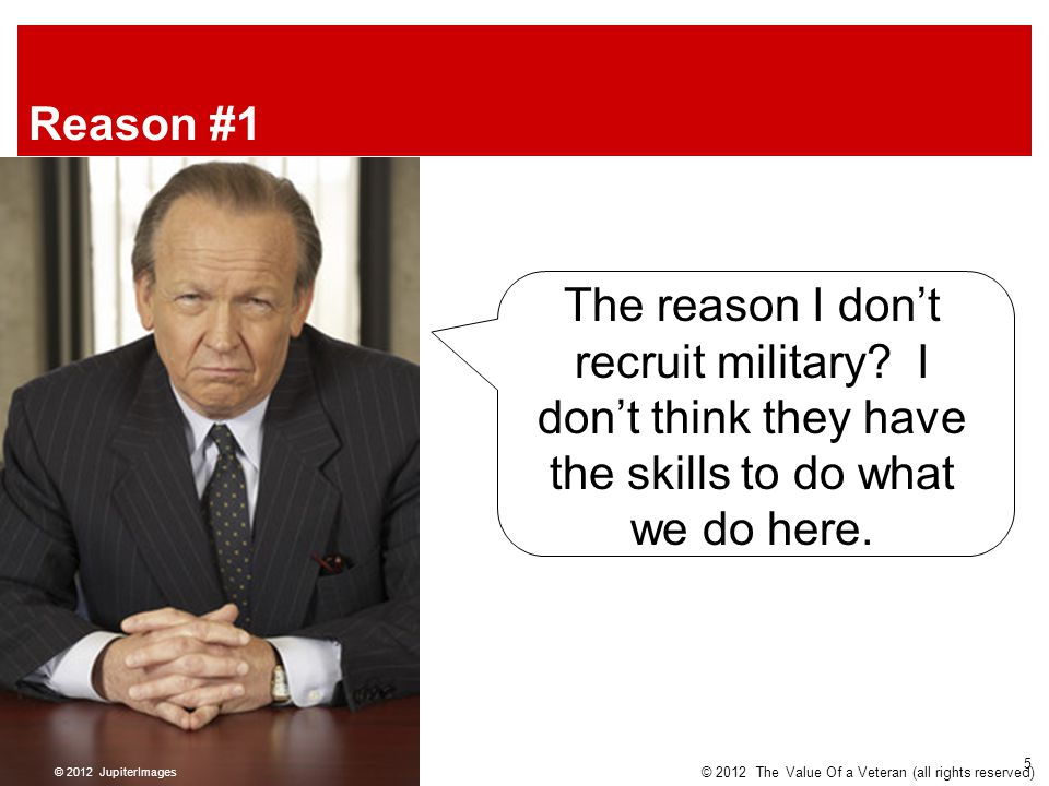 Reason #1 The reason I don't recruit military? I don't think they have the skills to do what we do here. © 2012 JupiterImages © 2012 The Value Of a Ve