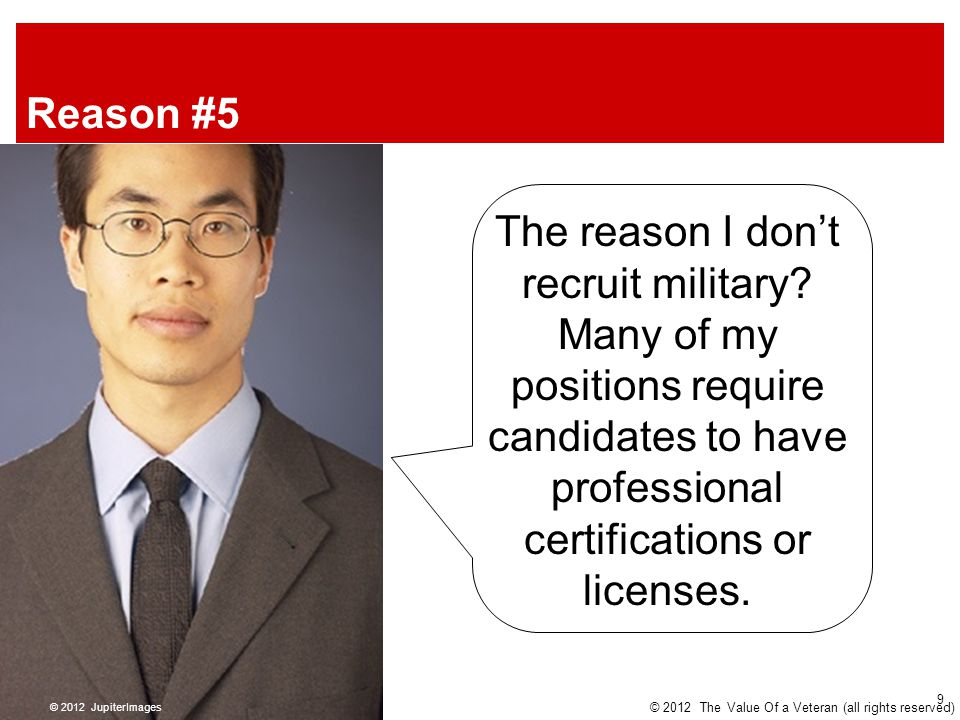 Reason #5 The reason I don't recruit military? Many of my positions require candidates to have professional certifications or licenses. © 2012 Jupiter