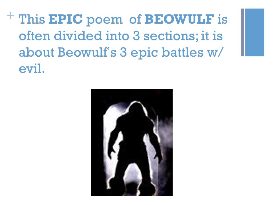 + This EPIC poem of BEOWULF is often divided into 3 sections; it is about Beowulf ' s 3 epic battles w/ evil.