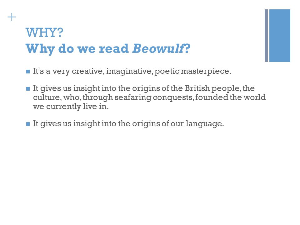 + WHY.Why do we read Beowulf. It ' s a very creative, imaginative, poetic masterpiece.