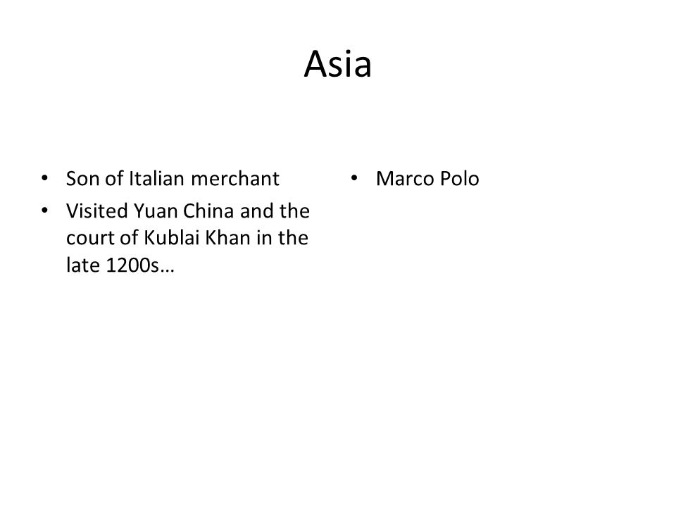 Asia Son of Italian merchant Visited Yuan China and the court of Kublai Khan in the late 1200s… Marco Polo
