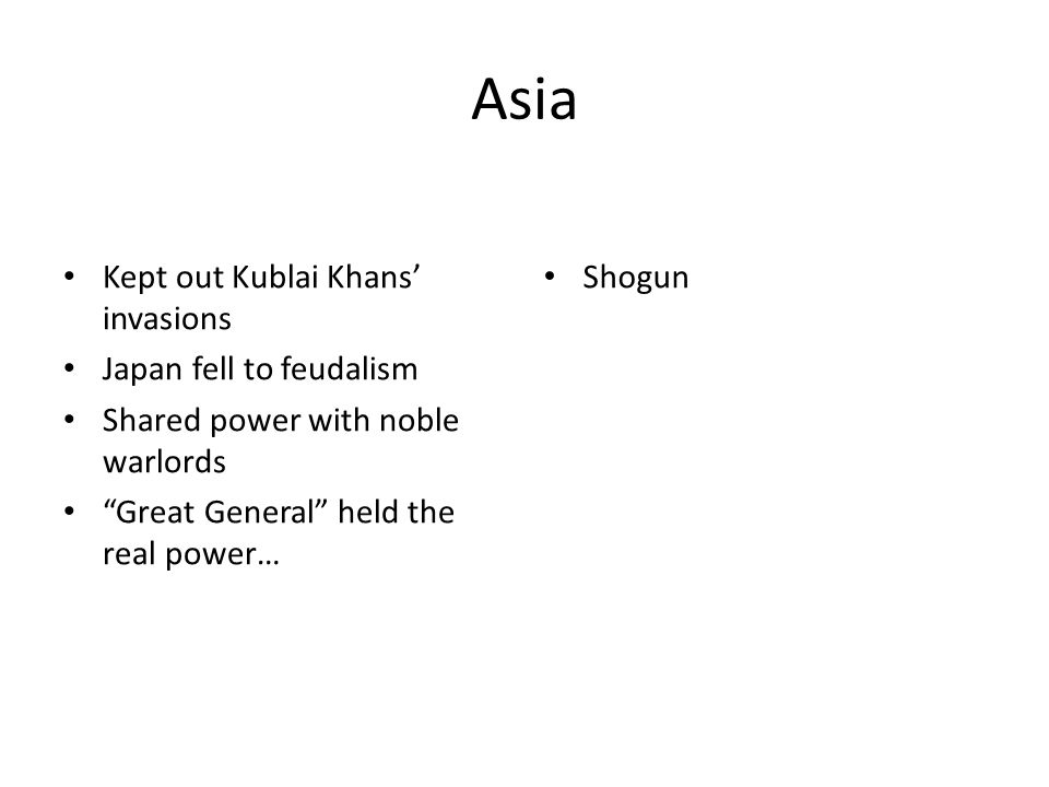Asia Kept out Kublai Khans' invasions Japan fell to feudalism Shared power with noble warlords Great General held the real power… Shogun