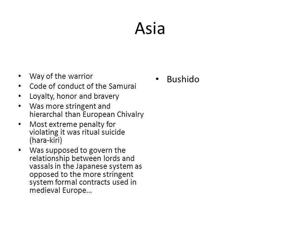 Asia Way of the warrior Code of conduct of the Samurai Loyalty, honor and bravery Was more stringent and hierarchal than European Chivalry Most extreme penalty for violating it was ritual suicide (hara-kiri) Was supposed to govern the relationship between lords and vassals in the Japanese system as opposed to the more stringent system formal contracts used in medieval Europe… Bushido