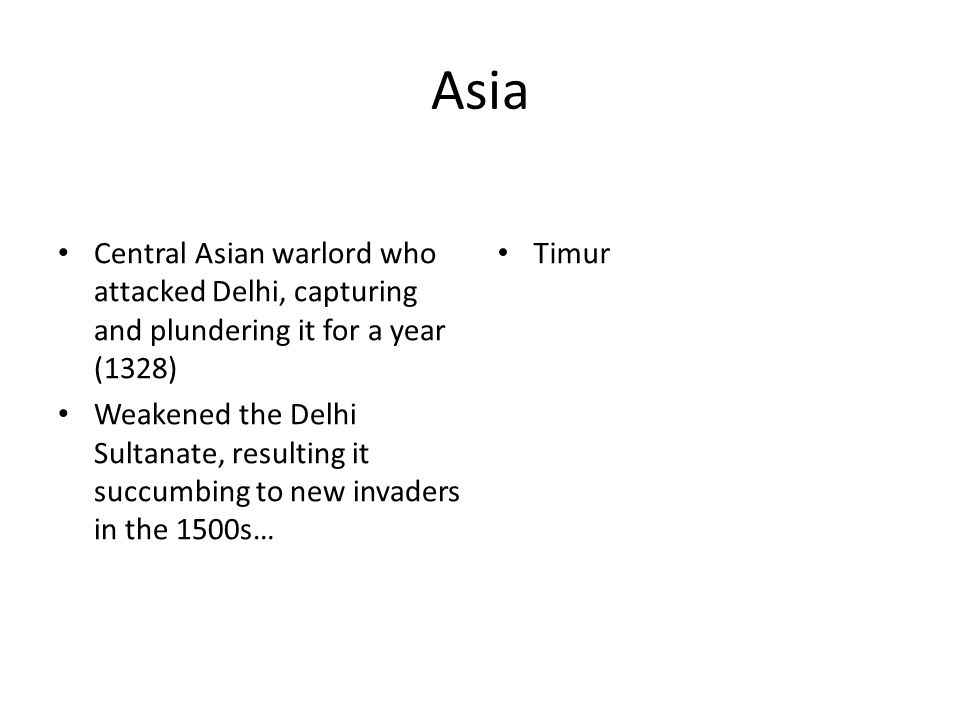Asia Central Asian warlord who attacked Delhi, capturing and plundering it for a year (1328) Weakened the Delhi Sultanate, resulting it succumbing to new invaders in the 1500s… Timur