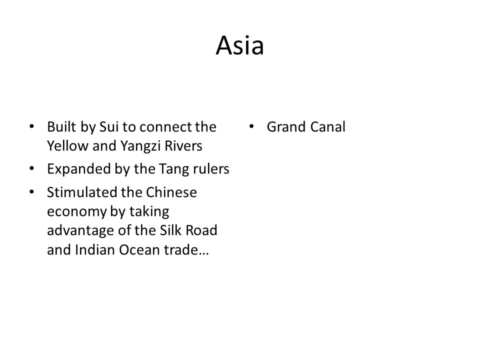 Asia Built by Sui to connect the Yellow and Yangzi Rivers Expanded by the Tang rulers Stimulated the Chinese economy by taking advantage of the Silk Road and Indian Ocean trade… Grand Canal