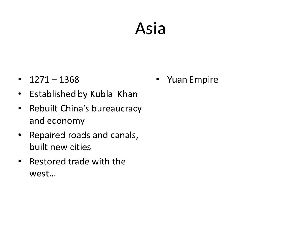 Asia 1271 – 1368 Established by Kublai Khan Rebuilt China's bureaucracy and economy Repaired roads and canals, built new cities Restored trade with the west… Yuan Empire