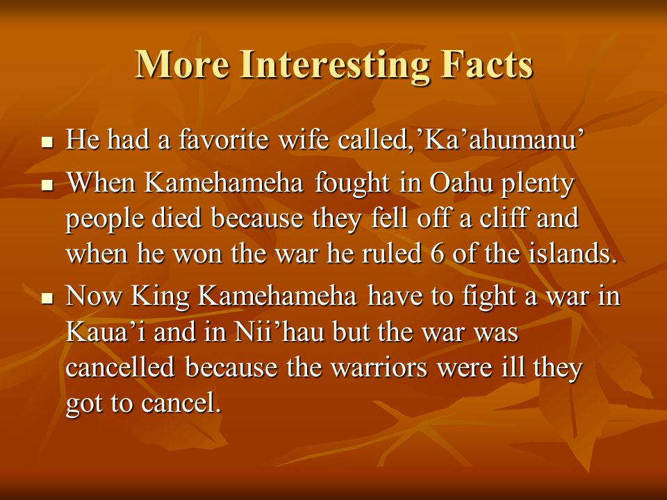 More Interesting Facts There were a rule of a Splintered Paddle because Kamehameha was hit so hard on the head the paddle broke and splintered! There