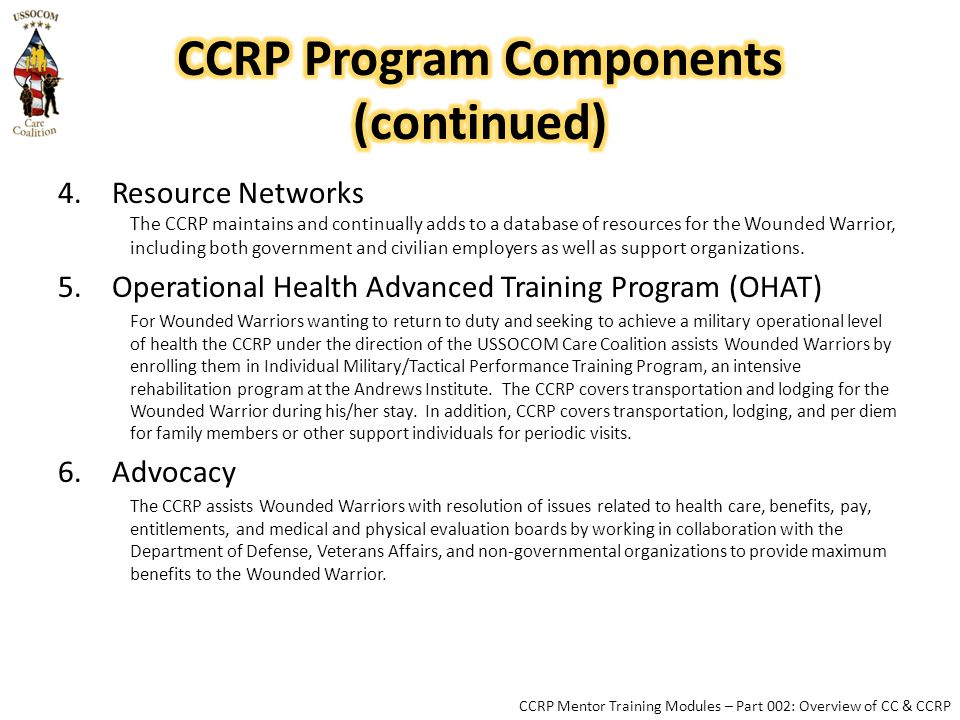 4.Resource Networks The CCRP maintains and continually adds to a database of resources for the Wounded Warrior, including both government and civilian employers as well as support organizations.