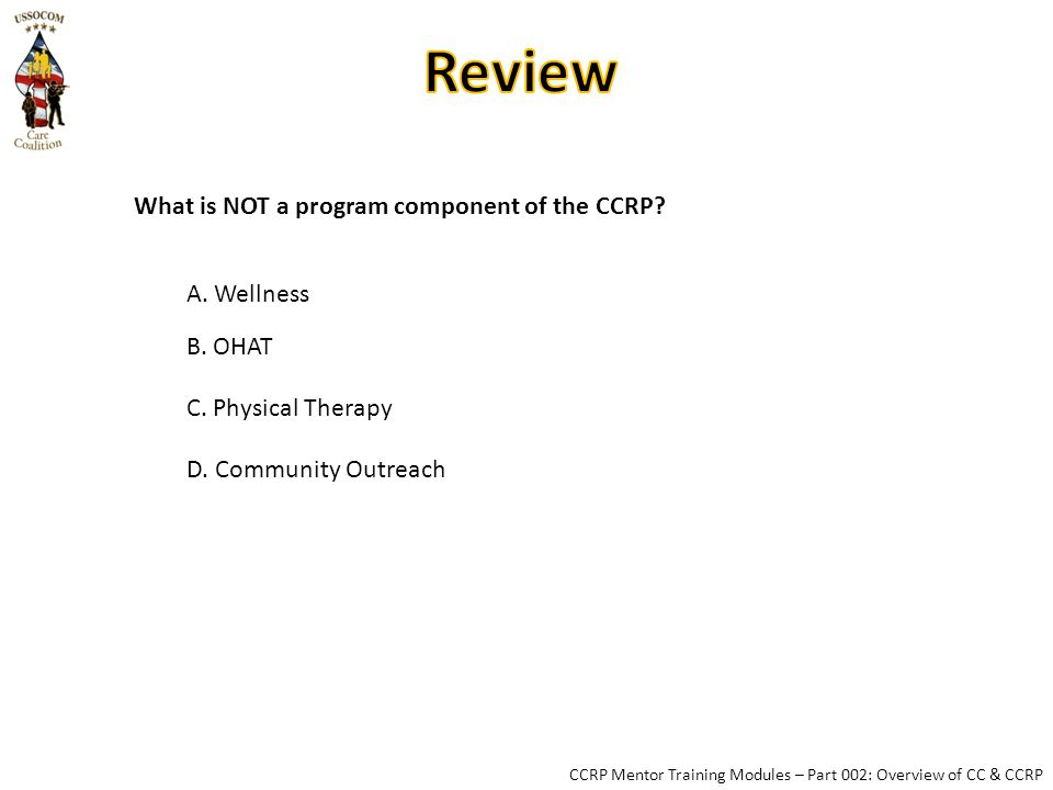 CCRP Mentor Training Modules – Part 002: Overview of CC & CCRP What is NOT a program component of the CCRP.