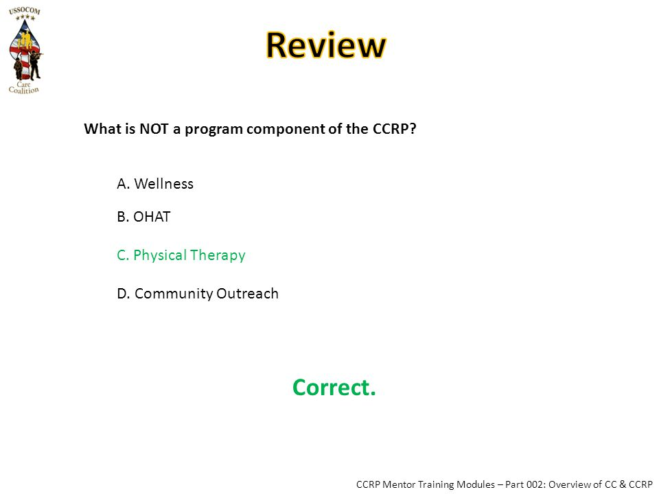 Correct. CCRP Mentor Training Modules – Part 002: Overview of CC & CCRP What is NOT a program component of the CCRP? A. Wellness B. OHAT C. Physical T