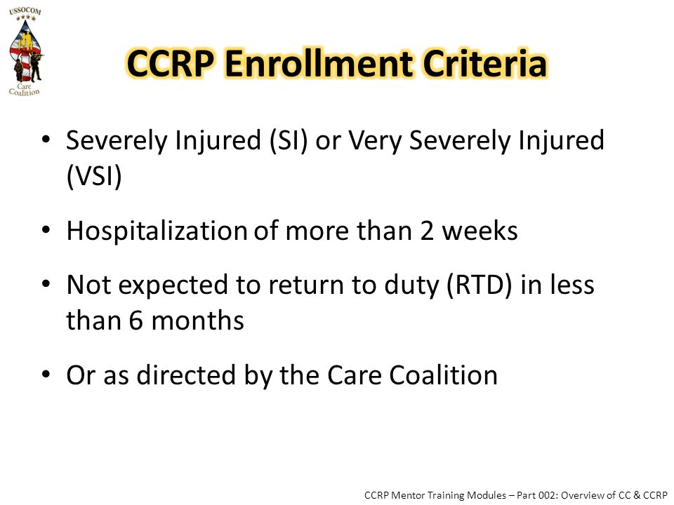 Severely Injured (SI) or Very Severely Injured (VSI) Hospitalization of more than 2 weeks Not expected to return to duty (RTD) in less than 6 months Or as directed by the Care Coalition CCRP Mentor Training Modules – Part 002: Overview of CC & CCRP