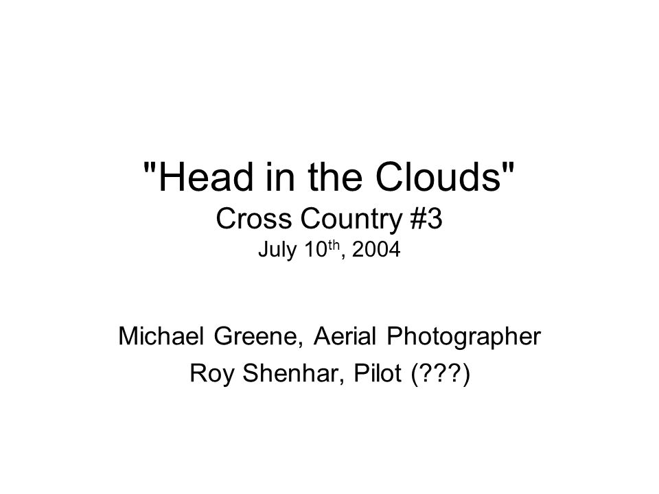 Head in the Clouds Cross Country #3 July 10 th, 2004 Michael Greene, Aerial Photographer Roy Shenhar, Pilot (???)
