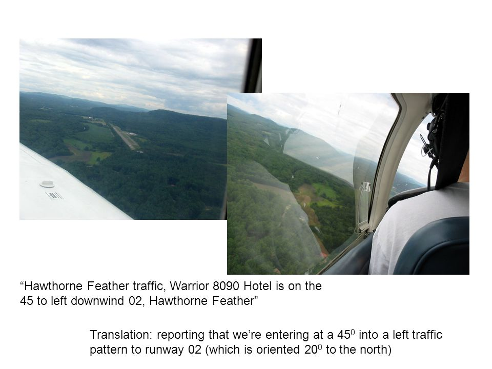"""""""Hawthorne Feather traffic, Warrior 8090 Hotel is on the 45 to left downwind 02, Hawthorne Feather"""" Translation: reporting that we're entering at a 45"""
