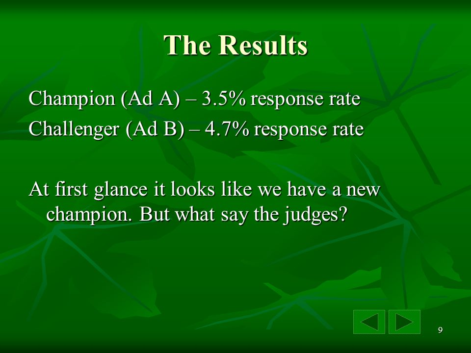 9 The Results Champion (Ad A) – 3.5% response rate Challenger (Ad B) – 4.7% response rate At first glance it looks like we have a new champion.