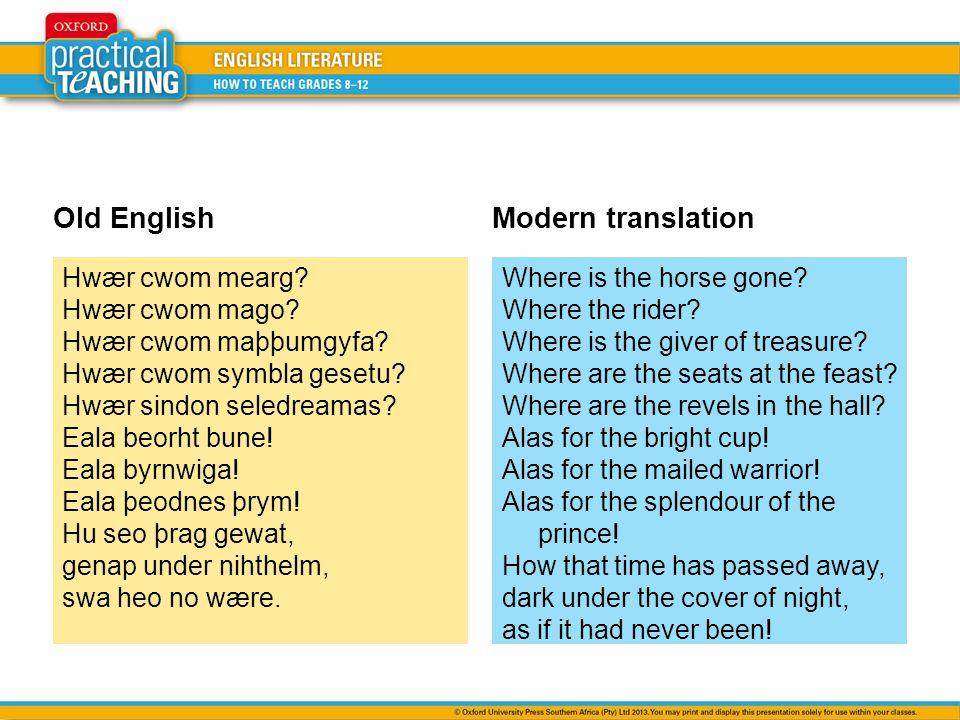 Old EnglishModern translation Hwær cwom mearg? Hwær cwom mago? Hwær cwom maþþumgyfa? Hwær cwom symbla gesetu? Hwær sindon seledreamas? Eala beorht bun