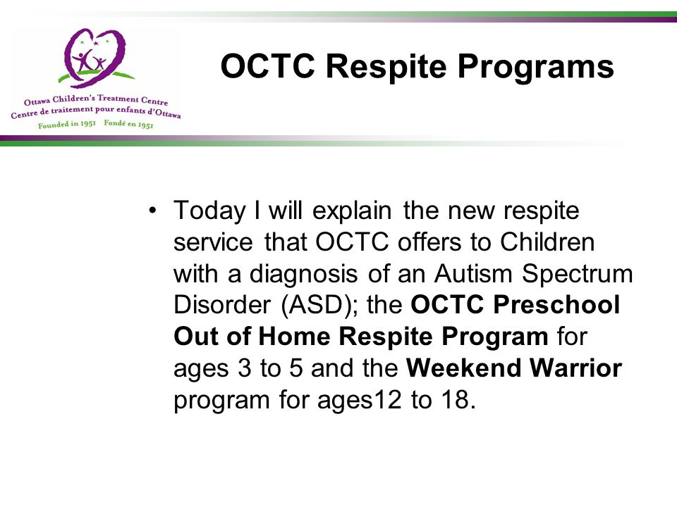 History In December 2007, OCTC management became aware that funding was available at the Ministry of Children and Youth Services (MCYS) and they wrote a proposal to the Ministry requesting funding to provide a respite program for children with ASD.